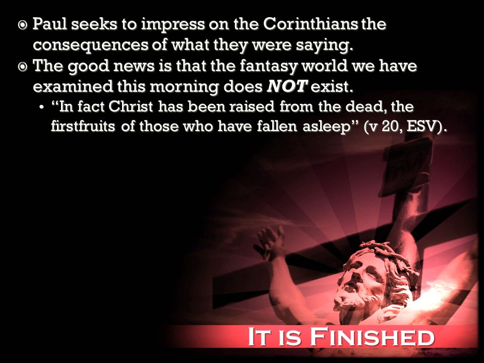 It is Finished It is Finished Paul seeks to impress on the Corinthians the consequences of what they were saying. Paul seeks to impress on the Corinth