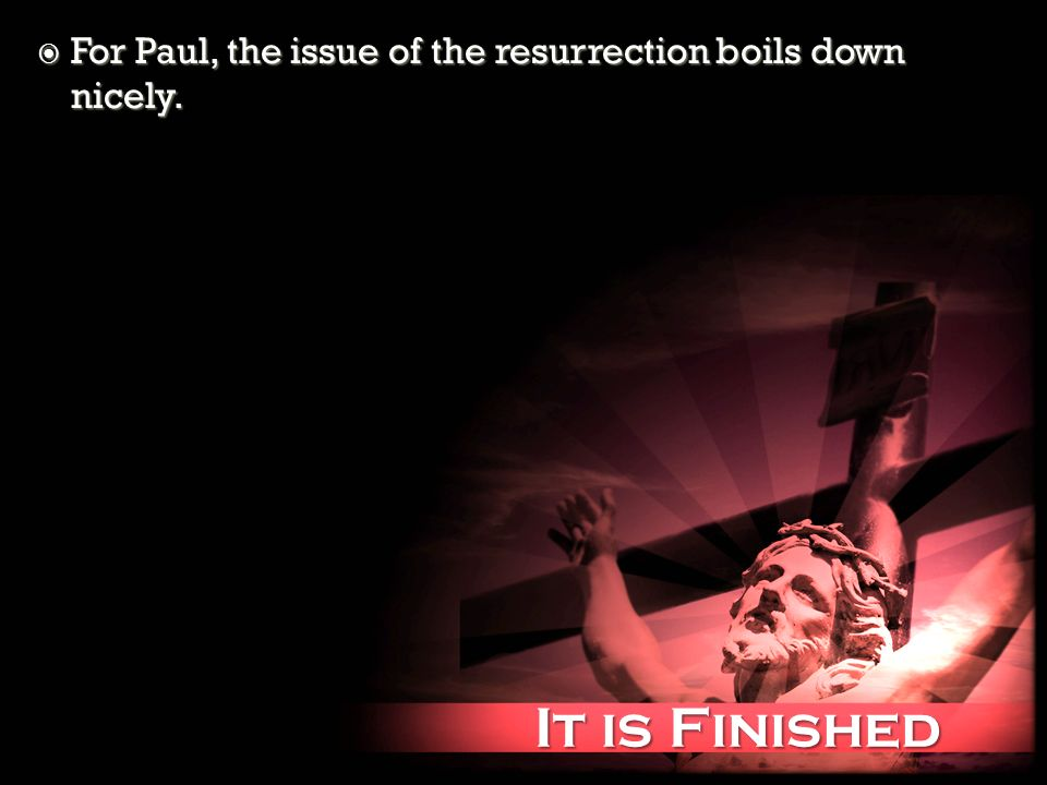 It is Finished It is Finished For Paul, the issue of the resurrection boils down nicely. For Paul, the issue of the resurrection boils down nicely.