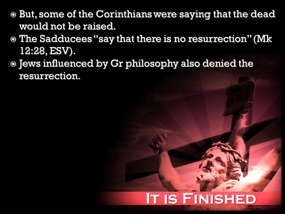 It is Finished It is Finished But, some of the Corinthians were saying that the dead would not be raised. But, some of the Corinthians were saying tha