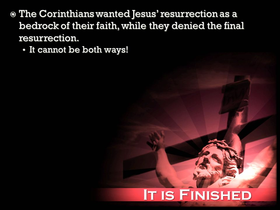 It is Finished It is Finished The Corinthians wanted Jesus resurrection as a bedrock of their faith, while they denied the final resurrection. The Cor