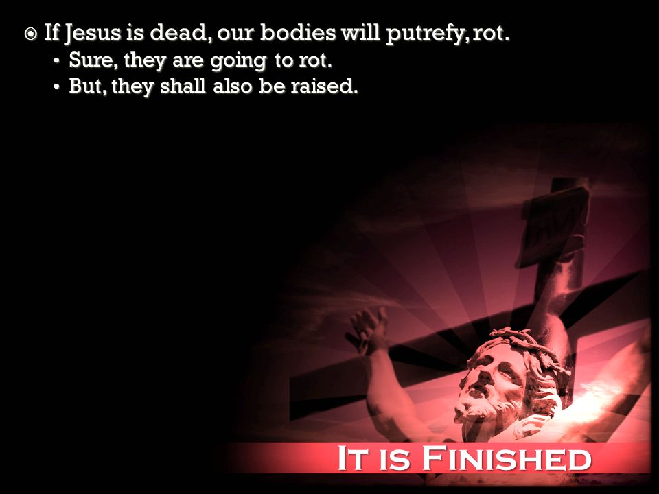 It is Finished It is Finished If Jesus is dead, our bodies will putrefy, rot. If Jesus is dead, our bodies will putrefy, rot. Sure, they are going to