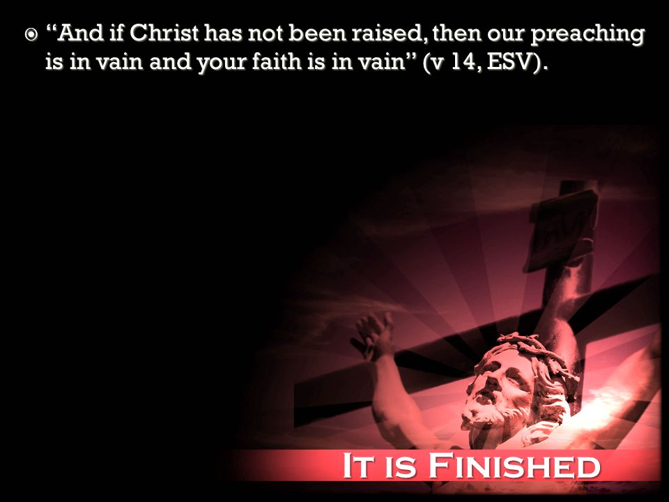 It is Finished It is Finished And if Christ has not been raised, then our preaching is in vain and your faith is in vain (v 14, ESV). And if Christ ha