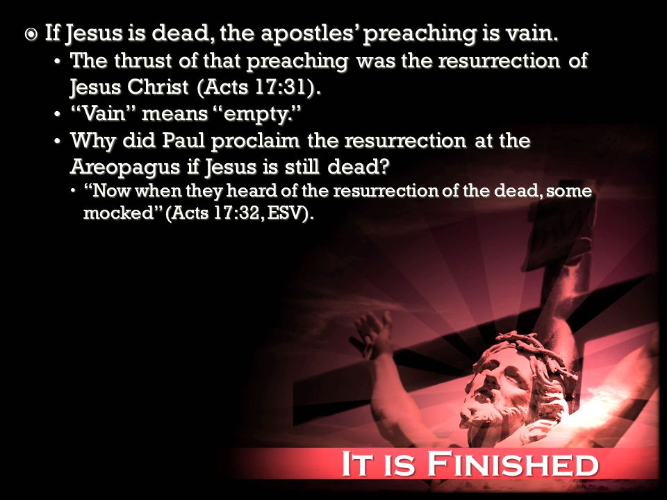 It is Finished It is Finished If Jesus is dead, the apostles preaching is vain. If Jesus is dead, the apostles preaching is vain. The thrust of that p