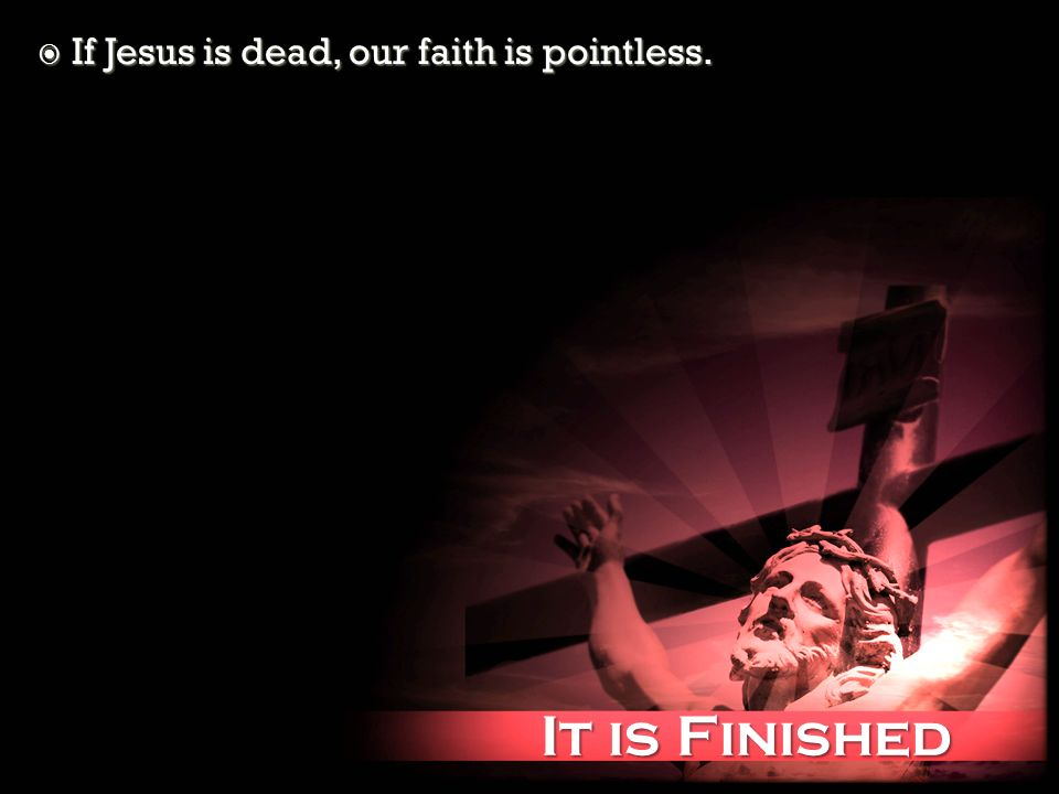 It is Finished It is Finished If Jesus is dead, our faith is pointless. If Jesus is dead, our faith is pointless.