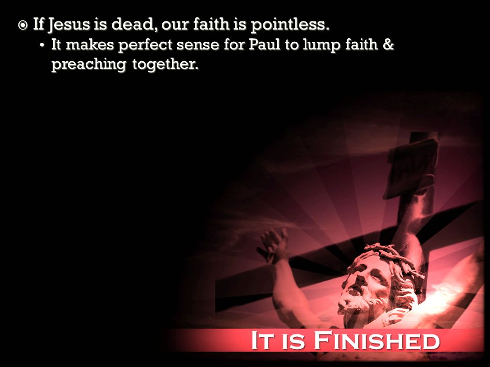 It is Finished It is Finished If Jesus is dead, our faith is pointless. If Jesus is dead, our faith is pointless. It makes perfect sense for Paul to l
