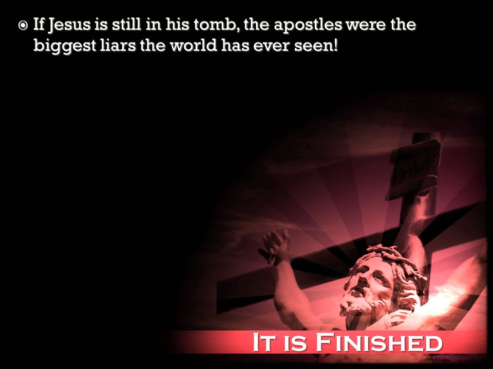 It is Finished It is Finished If Jesus is still in his tomb, the apostles were the biggest liars the world has ever seen! If Jesus is still in his tom