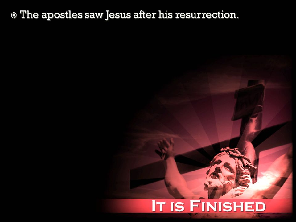 It is Finished It is Finished The apostles saw Jesus after his resurrection. The apostles saw Jesus after his resurrection.