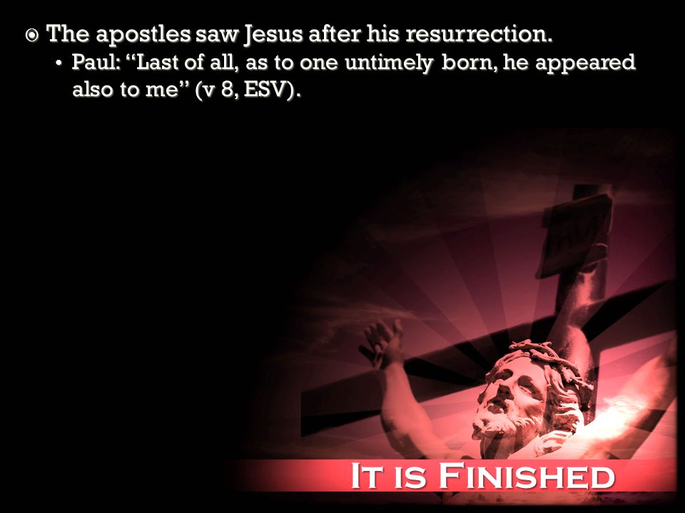 It is Finished It is Finished The apostles saw Jesus after his resurrection. The apostles saw Jesus after his resurrection. Paul: Last of all, as to o
