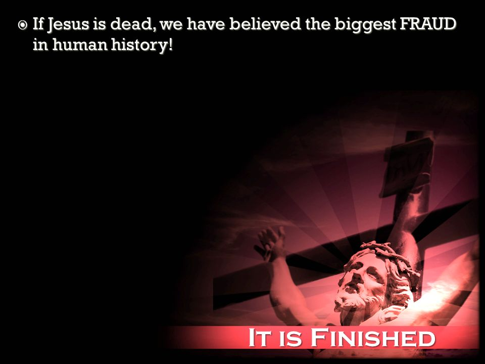 It is Finished It is Finished If Jesus is dead, we have believed the biggest FRAUD in human history! If Jesus is dead, we have believed the biggest FR