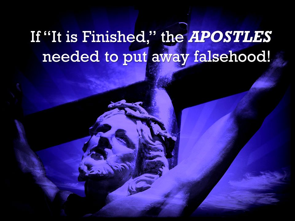It is Finished It is Finished If It is Finished, the APOSTLES needed to put away falsehood!