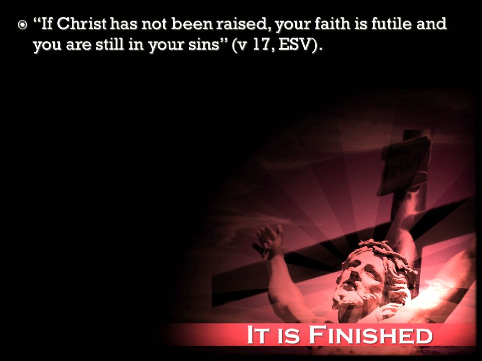 It is Finished It is Finished If Christ has not been raised, your faith is futile and you are still in your sins (v 17, ESV).