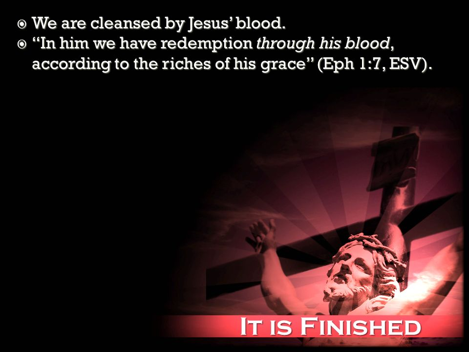 It is Finished It is Finished We are cleansed by Jesus blood. We are cleansed by Jesus blood. In him we have redemption through his blood, according t