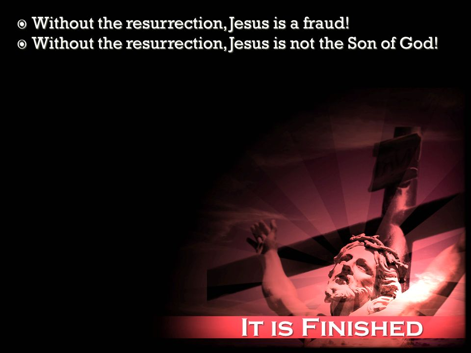 It is Finished It is Finished Without the resurrection, Jesus is a fraud.