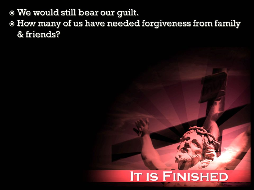 It is Finished It is Finished We would still bear our guilt. We would still bear our guilt. How many of us have needed forgiveness from family & frien