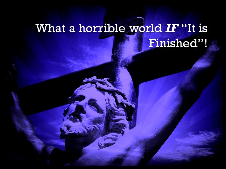 It is Finished It is Finished What a horrible world IF It is Finished!