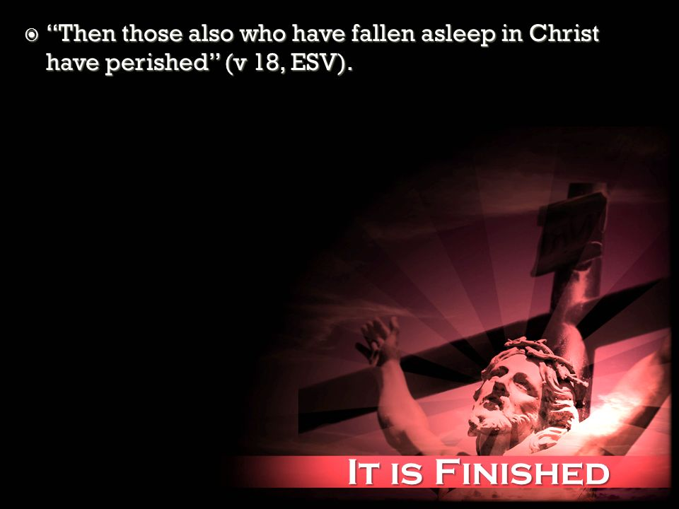 It is Finished It is Finished Then those also who have fallen asleep in Christ have perished (v 18, ESV). Then those also who have fallen asleep in Ch