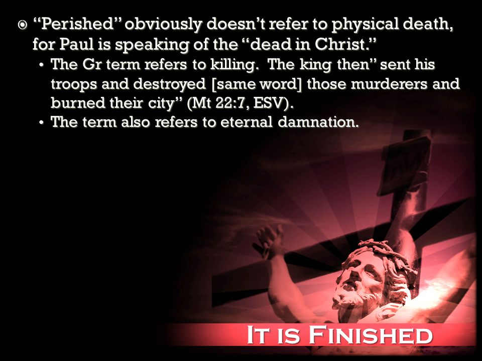 It is Finished It is Finished Perished obviously doesnt refer to physical death, for Paul is speaking of the dead in Christ. Perished obviously doesnt