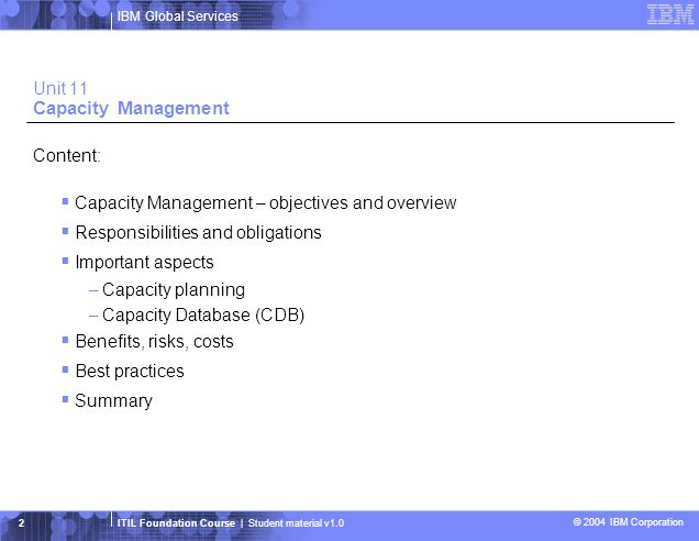 IBM Global Services ITIL Foundation Course | Student material v1.0 © 2004 IBM Corporation 3 Capacity Management Integration into the IPW Model Source: IPW Model is a trade mark of Quint Wellington and KPN Telecoms