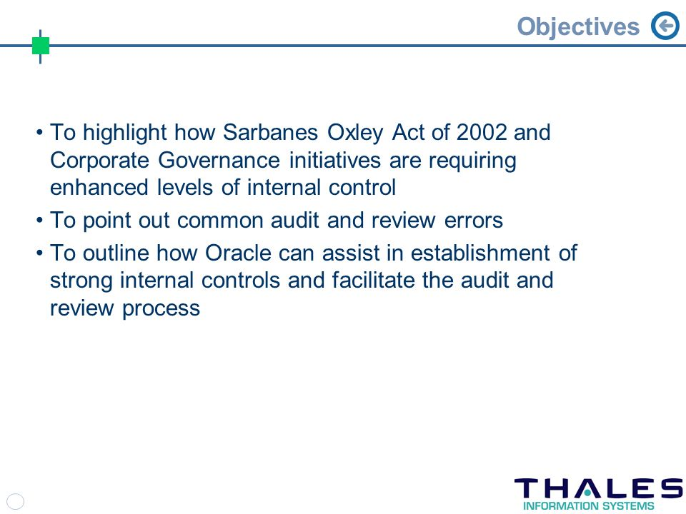 Objectives To highlight how Sarbanes Oxley Act of 2002 and Corporate Governance initiatives are requiring enhanced levels of internal control To point out common audit and review errors To outline how Oracle can assist in establishment of strong internal controls and facilitate the audit and review process