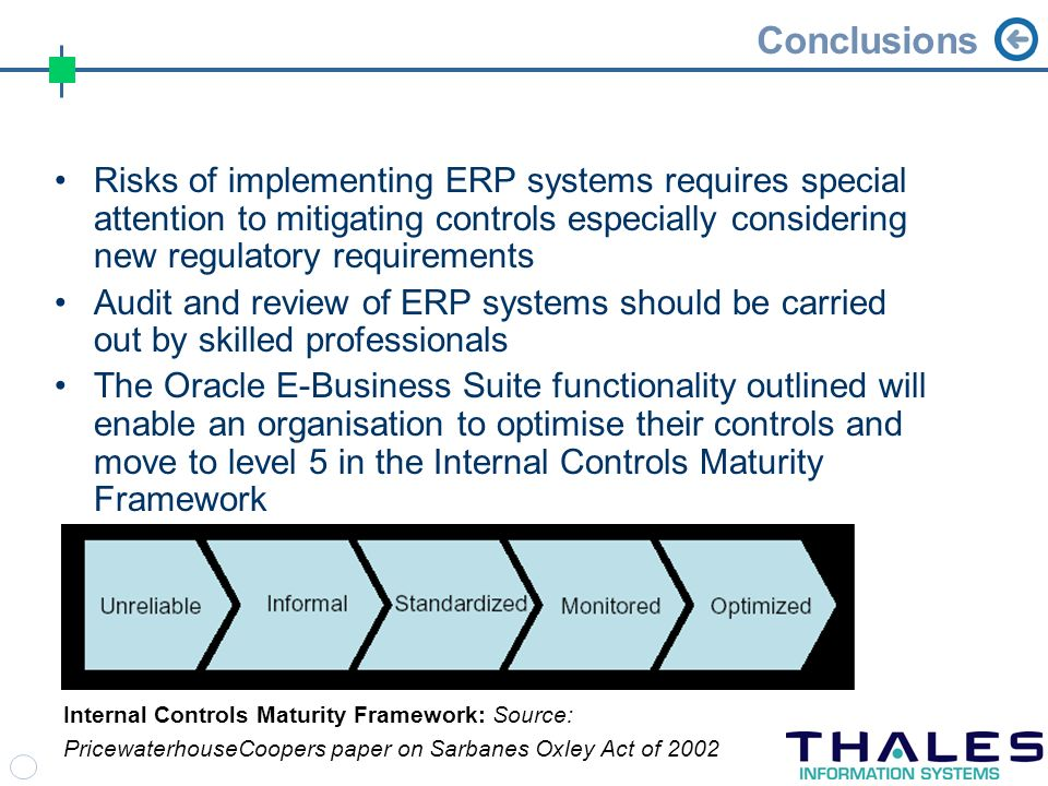 Conclusions Risks of implementing ERP systems requires special attention to mitigating controls especially considering new regulatory requirements Audit and review of ERP systems should be carried out by skilled professionals The Oracle E-Business Suite functionality outlined will enable an organisation to optimise their controls and move to level 5 in the Internal Controls Maturity Framework Internal Controls Maturity Framework: Source: PricewaterhouseCoopers paper on Sarbanes Oxley Act of 2002