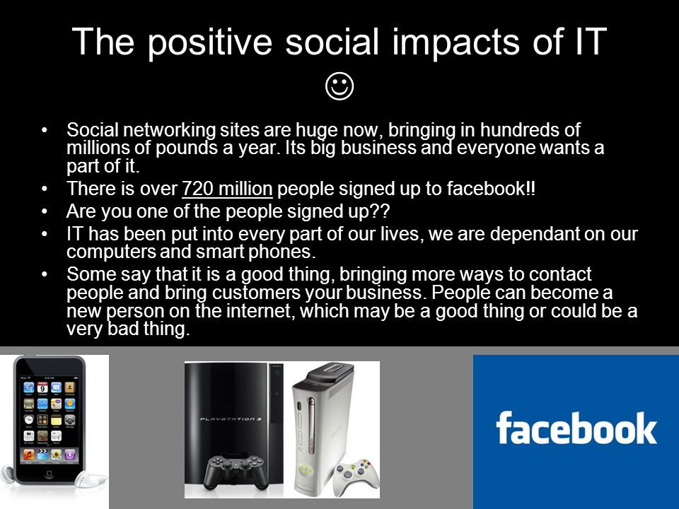 The positive social impacts of IT Social networking sites are huge now, bringing in hundreds of millions of pounds a year.