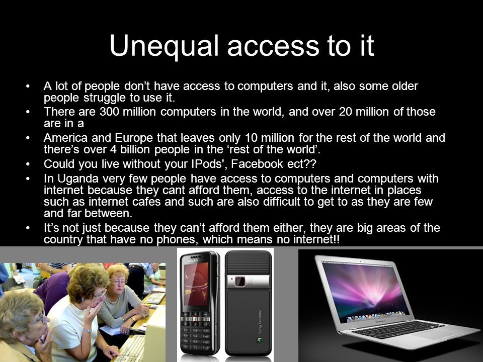 Unequal access to it A lot of people dont have access to computers and it, also some older people struggle to use it. There are 300 million computers