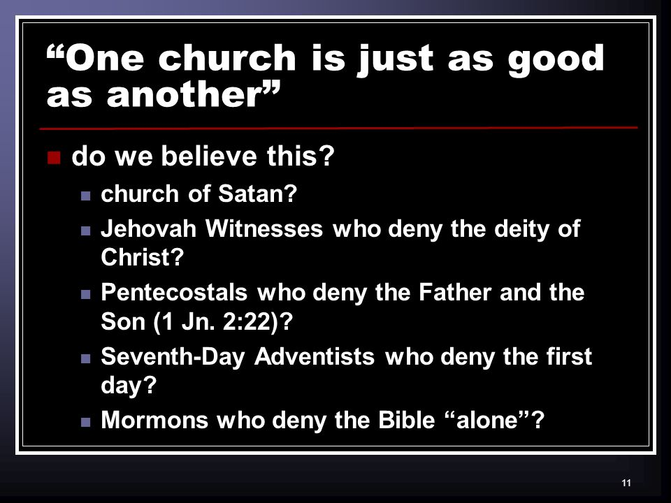 11 One church is just as good as another do we believe this.