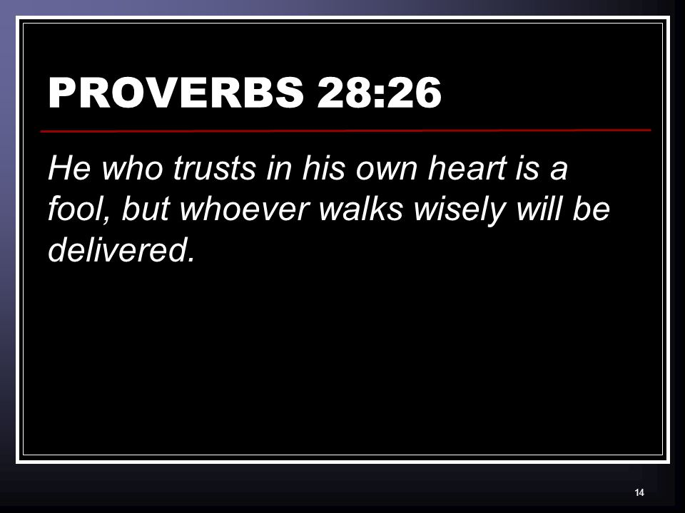 14 PROVERBS 28:26 He who trusts in his own heart is a fool, but whoever walks wisely will be delivered.