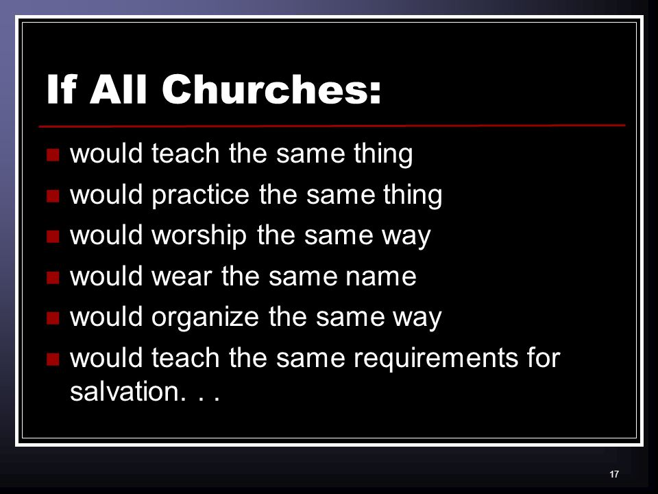 17 If All Churches: would teach the same thing would practice the same thing would worship the same way would wear the same name would organize the same way would teach the same requirements for salvation...