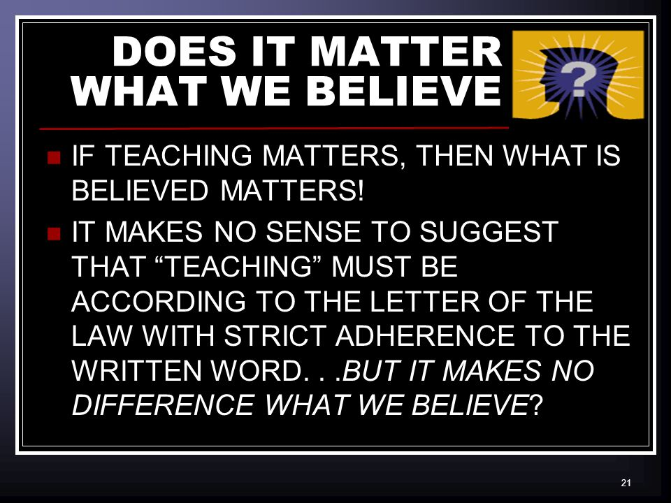 21 DOES IT MATTER WHAT WE BELIEVE IF TEACHING MATTERS, THEN WHAT IS BELIEVED MATTERS.