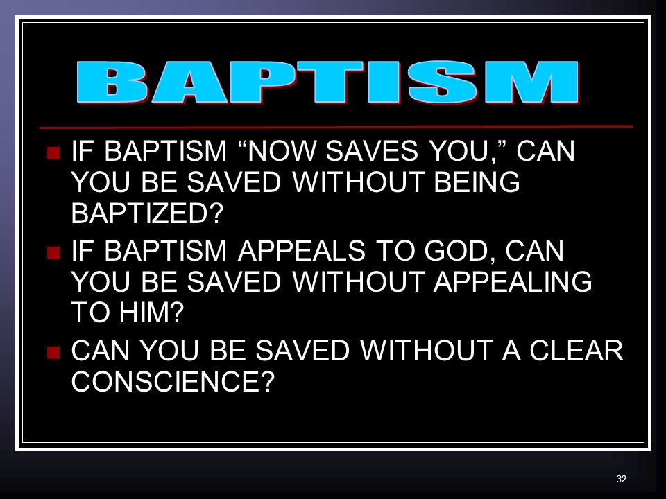 32 IF BAPTISM NOW SAVES YOU, CAN YOU BE SAVED WITHOUT BEING BAPTIZED.
