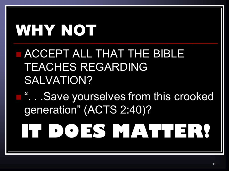 35 WHY NOT ACCEPT ALL THAT THE BIBLE TEACHES REGARDING SALVATION ...Save yourselves from this crooked generation (ACTS 2:40).