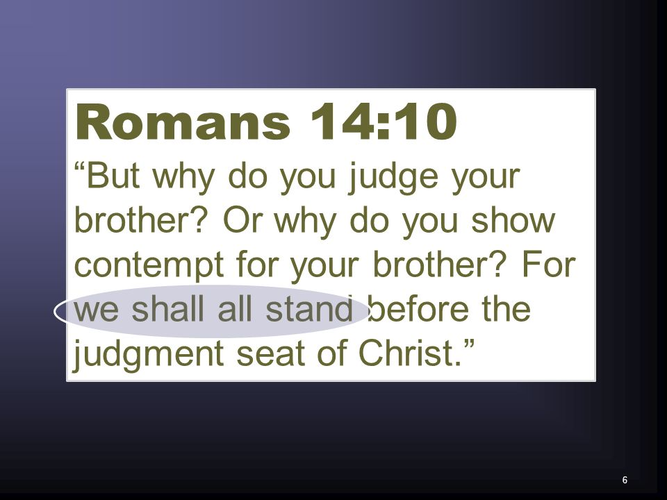 Romans 14:10 But why do you judge your brother? Or why do you show contempt for your brother? For we shall all stand before the judgment seat of Chris