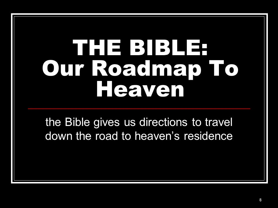 8 THE BIBLE: Our Roadmap To Heaven the Bible gives us directions to travel down the road to heavens residence