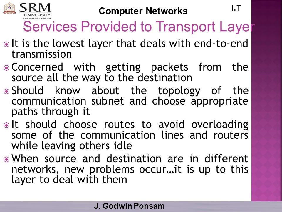 I.T Computer Networks J. Godwin Ponsam It is the lowest layer that deals with end-to-end transmission Concerned with getting packets from the source a
