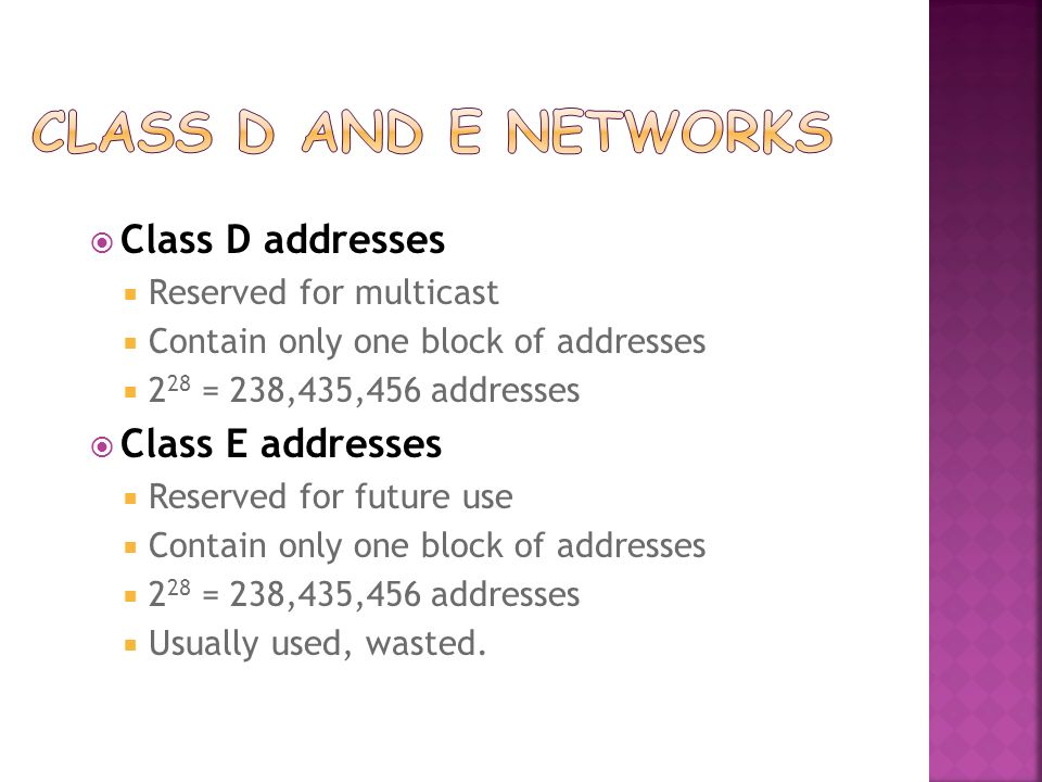 Class D addresses Reserved for multicast Contain only one block of addresses 2 28 = 238,435,456 addresses Class E addresses Reserved for future use Contain only one block of addresses 2 28 = 238,435,456 addresses Usually used, wasted.