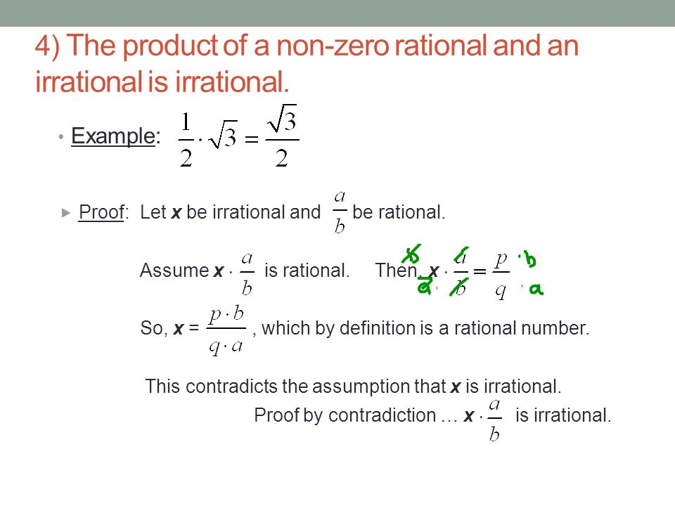 4) The product of a non-zero rational and an irrational is irrational. Example: Proof:Let x be irrational and be rational. Assume x is rational. Then,