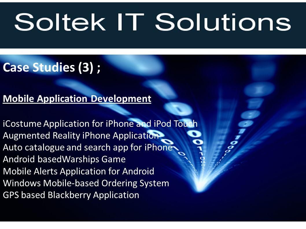 Case Studies (3) ; Mobile Application Development iCostume Application for iPhone and iPod Touch Augmented Reality iPhone Application Auto catalogue and search app for iPhone Android basedWarships Game Mobile Alerts Application for Android Windows Mobile-based Ordering System GPS based Blackberry Application