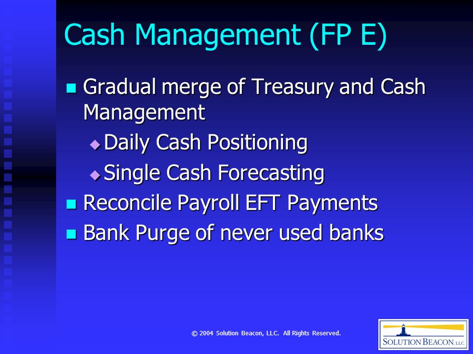 © 2004 Solution Beacon, LLC. All Rights Reserved. Cash Management (FP E) Gradual merge of Treasury and Cash Management Gradual merge of Treasury and C