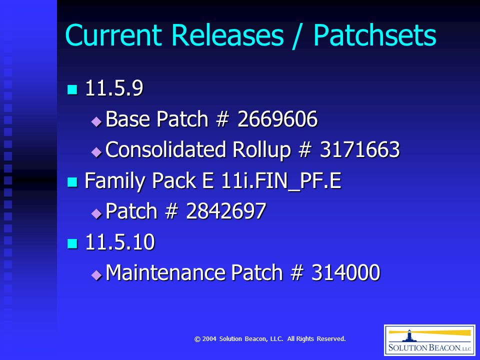 © 2004 Solution Beacon, LLC. All Rights Reserved. Current Releases / Patchsets 11.5.9 11.5.9 Base Patch # 2669606 Base Patch # 2669606 Consolidated Ro