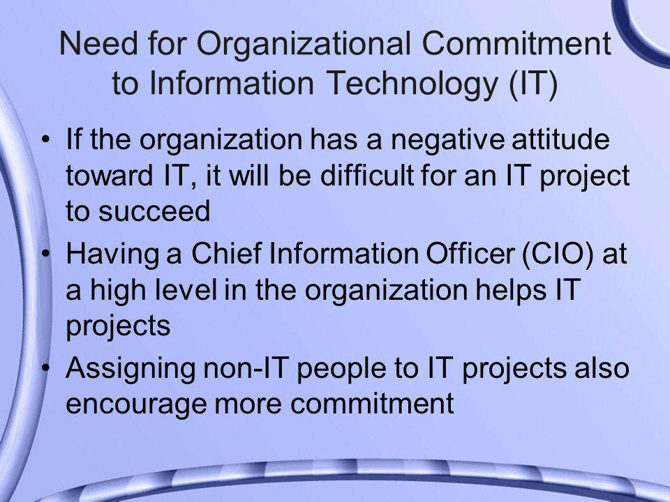 Need for Organizational Commitment to Information Technology (IT) If the organization has a negative attitude toward IT, it will be difficult for an IT project to succeed Having a Chief Information Officer (CIO) at a high level in the organization helps IT projects Assigning non-IT people to IT projects also encourage more commitment
