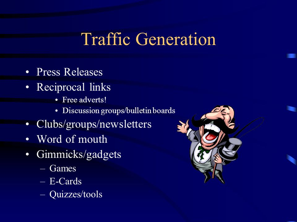 Traffic Generation Press Releases Reciprocal links Free adverts! Discussion groups/bulletin boards Clubs/groups/newsletters Word of mouth Gimmicks/gad