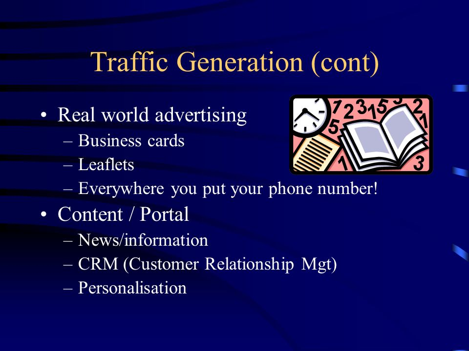 Traffic Generation (cont) Real world advertising –Business cards –Leaflets –Everywhere you put your phone number! Content / Portal –News/information –