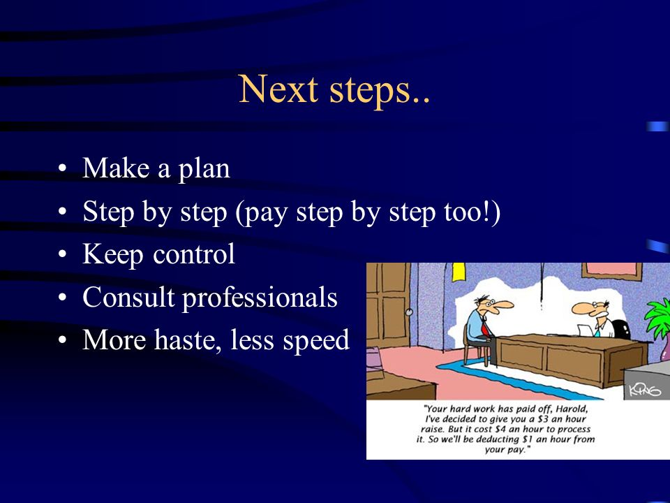 Next steps.. Make a plan Step by step (pay step by step too!) Keep control Consult professionals More haste, less speed