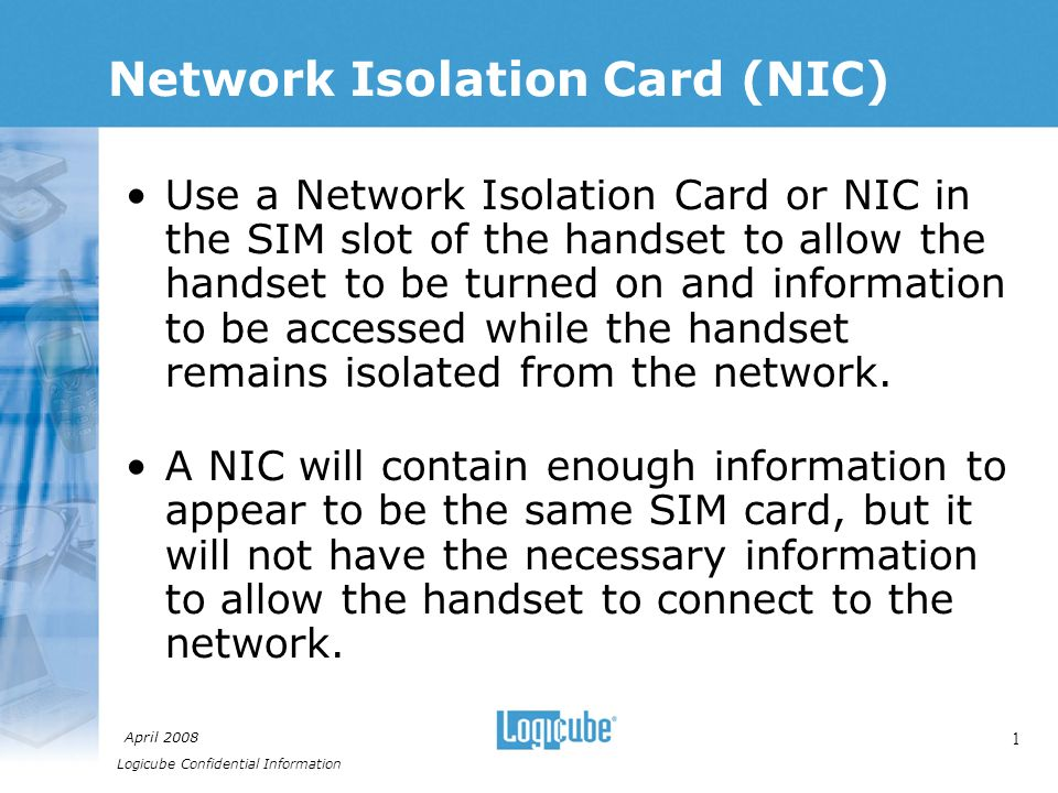 Logicube Confidential Information April Network Isolation Card (NIC) Use a Network Isolation Card or NIC in the SIM slot of the handset to allow the handset to be turned on and information to be accessed while the handset remains isolated from the network.