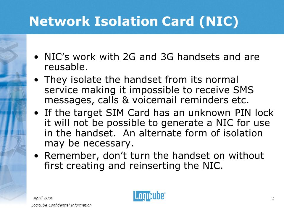 Logicube Confidential Information April 2008 2 Network Isolation Card (NIC) NICs work with 2G and 3G handsets and are reusable.