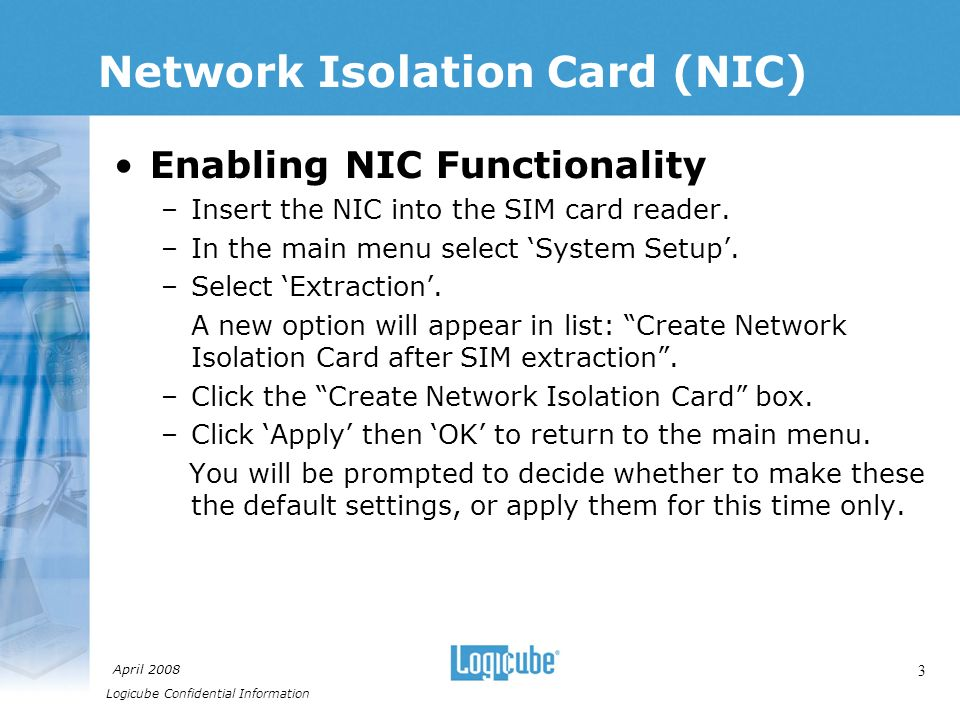 Logicube Confidential Information April Network Isolation Card (NIC) Enabling NIC Functionality –Insert the NIC into the SIM card reader.
