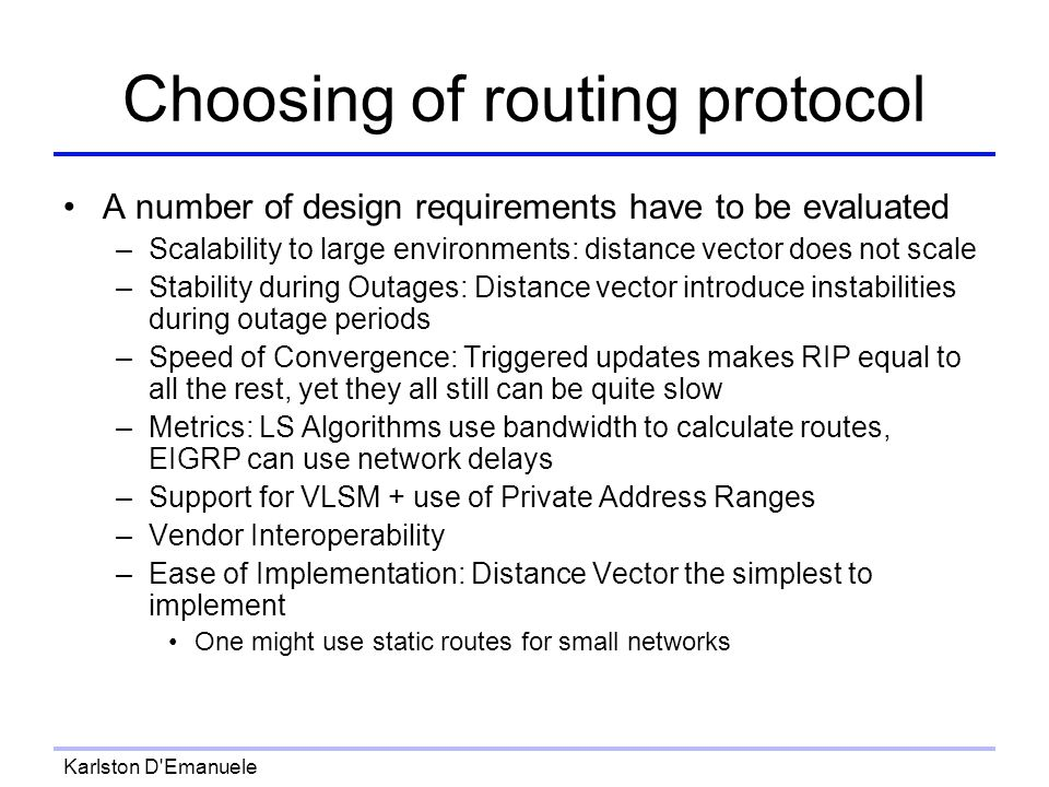 Karlston D Emanuele Choosing of routing protocol A number of design requirements have to be evaluated –Scalability to large environments: distance vector does not scale –Stability during Outages: Distance vector introduce instabilities during outage periods –Speed of Convergence: Triggered updates makes RIP equal to all the rest, yet they all still can be quite slow –Metrics: LS Algorithms use bandwidth to calculate routes, EIGRP can use network delays –Support for VLSM + use of Private Address Ranges –Vendor Interoperability –Ease of Implementation: Distance Vector the simplest to implement One might use static routes for small networks