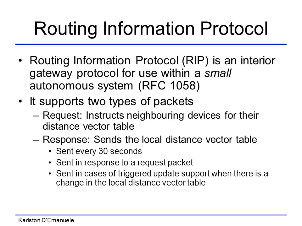Karlston D Emanuele Routing Information Protocol Routing Information Protocol (RIP) is an interior gateway protocol for use within a small autonomous system (RFC 1058) It supports two types of packets –Request: Instructs neighbouring devices for their distance vector table –Response: Sends the local distance vector table Sent every 30 seconds Sent in response to a request packet Sent in cases of triggered update support when there is a change in the local distance vector table