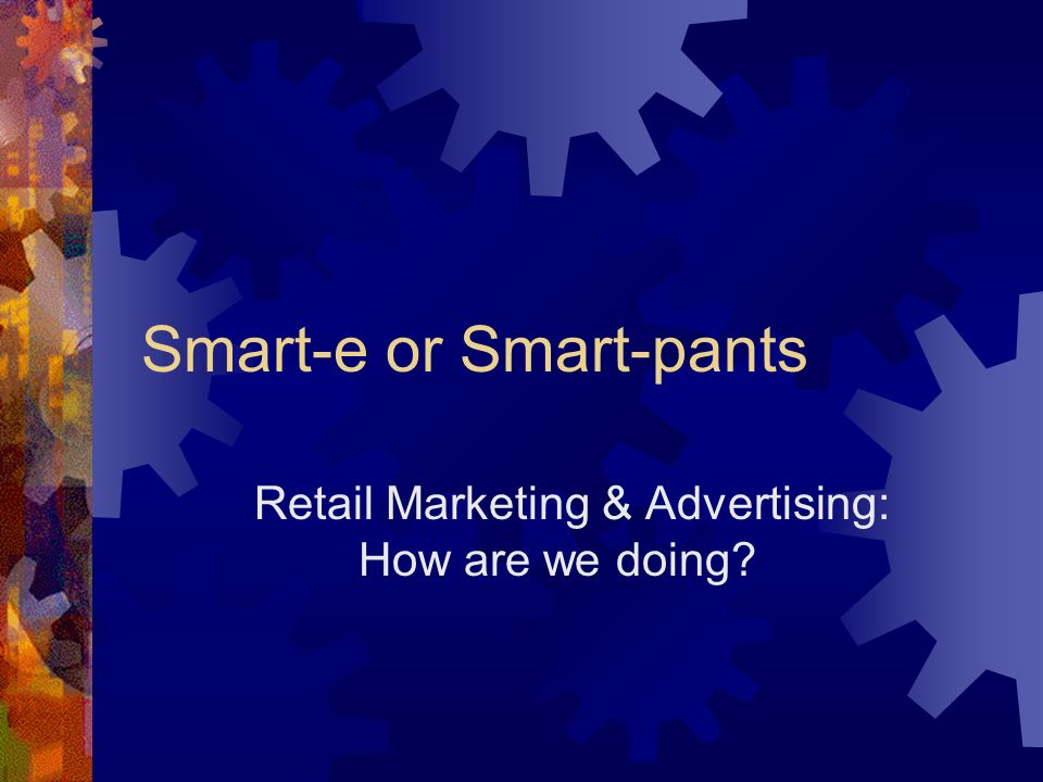 Smart-e or Smart-pants Retail Marketing & Advertising: How are we doing